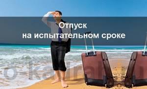Отпуск во время испытательного срока — Юридические советы